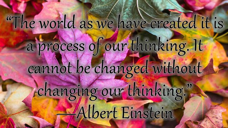 """Changes on embracing and coping with change, loss and difficulty, """"The world as we have created it is a process of our thinking. It cannot be changed without changing our thinking.""""  —Albert Einstein"""