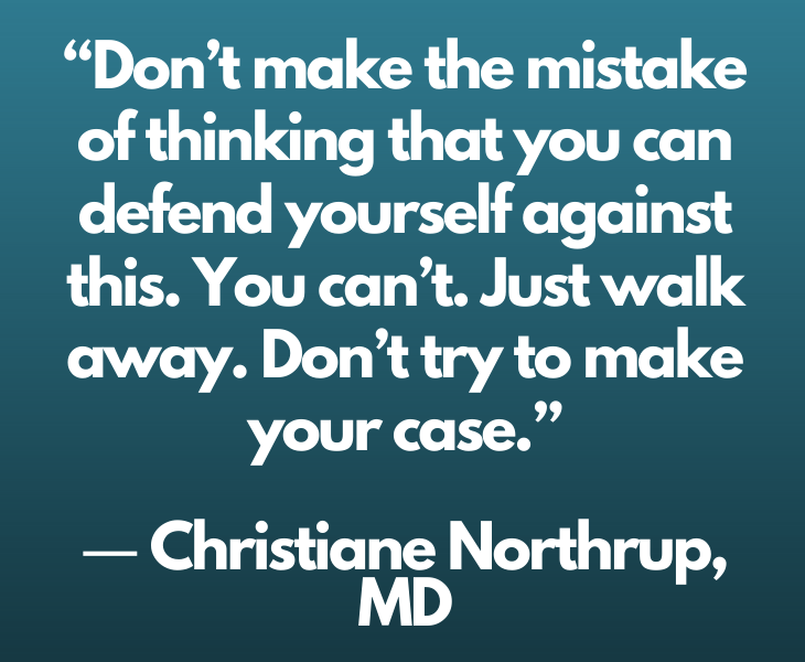 """Quotes from experts and philosophers on dealing with toxic behavior and interactions, """"Don't make the mistake of thinking that you can defend yourself against this. You can't. Just walk away. Don't try to make your case."""" ― Christiane Northrup, MD"""