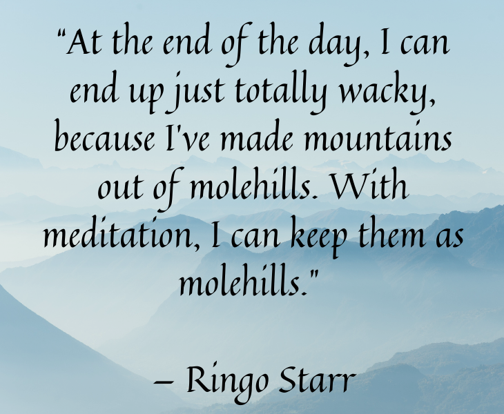 "Quotes from famous people to help you make the most of meditation and focus, ""At the end of the day, I can end up just totally wacky, because I've made mountains out of molehills. With meditation, I can keep them as molehills."" — Ringo Starr"