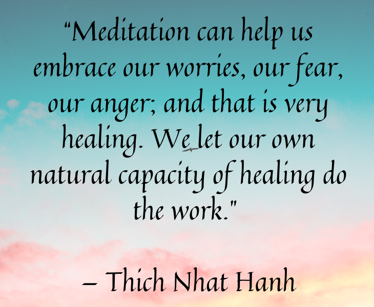 "Quotes from famous people to help you make the most of meditation and focus, ""Meditation can help us embrace our worries, our fear, our anger; and that is very healing. We let our own natural capacity of healing do the work."" — Thich Nhat Hanh"