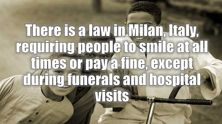 Weird and strange laws from countries and states all across the planet, There is a law in Milan, Italy, requiring people to smile at all times or pay a fine, except during funerals and hospital visits