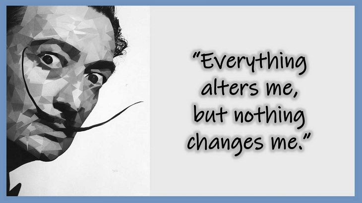 Inspiring Quotes From 20th century Artist and Writer Salvador Dali, Everything alters me, but nothing changes me.