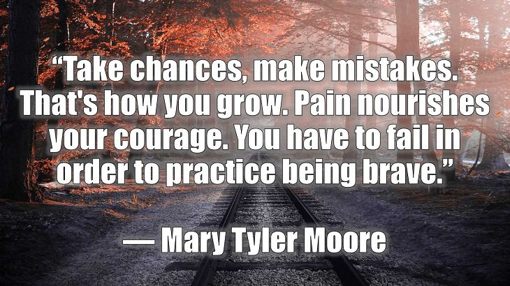 "Quotes and words of wisdom on making and dealing with mistakes and learning and growing from them, ""Take chances, make mistakes. That's how you grow. Pain nourishes your courage. You have to fail in order to practice being brave."", Mary Tyler Moore"