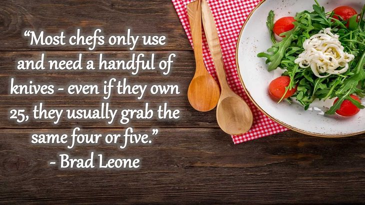 "Quotes and words of wisdom from famous top chefs that can be applied to both the kitchen and life, ""Most chefs only use and need a handful of knives - even if they own 25, they usually grab the same four or five."" - Brad Leone"