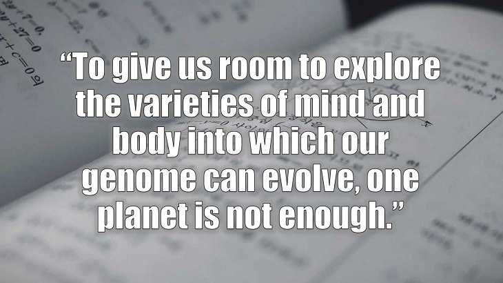 "Inspirational and philosophical quotes and words of wisdom from renowned scientist, Freeman Dyson, author of The Scientist As a Rebel, ""To give us room to explore the varieties of mind and body into which our genome can evolve, one planet is not enough."""