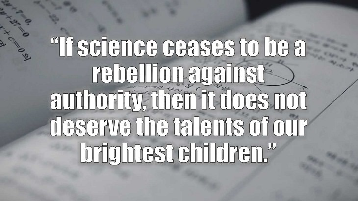 "Inspirational and philosophical quotes and words of wisdom from renowned scientist, Freeman Dyson, author of The Scientist As a Rebel, ""If science ceases to be a rebellion against authority, then it does not deserve the talents of our brightest children."""