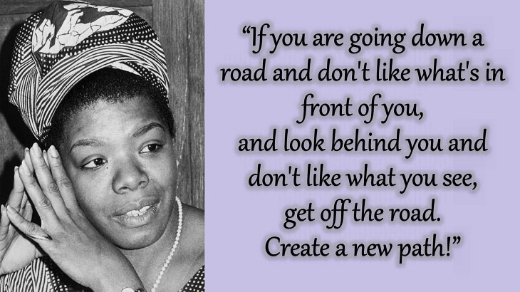 """Quotes and words of wisdom from poet, singer and civil rights activist, Maya Angelou, """"If you are going down a road and don't like what's in front of you, and look behind you and don't like what you see, get off the road. Create a new path!"""""""
