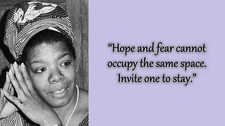 """Quotes and words of wisdom from poet, singer and civil rights activist, Maya Angelou, """"Hope and fear cannot occupy the same space. Invite one to stay."""""""