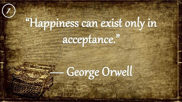 "Insightful and Inspiring Quotes from famous 20th Century Authors, ""Happiness can exist only in acceptance."", George Orwell"