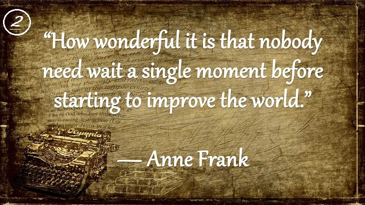"Insightful and Inspiring Quotes from famous 20th Century Authors, ""How wonderful it is that nobody need wait a single moment before starting to improve the world."", Anne Frank"
