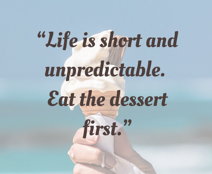 """Inspiring quotes from Helen Keller, """"Life is short and unpredictable. Eat the dessert first."""""""