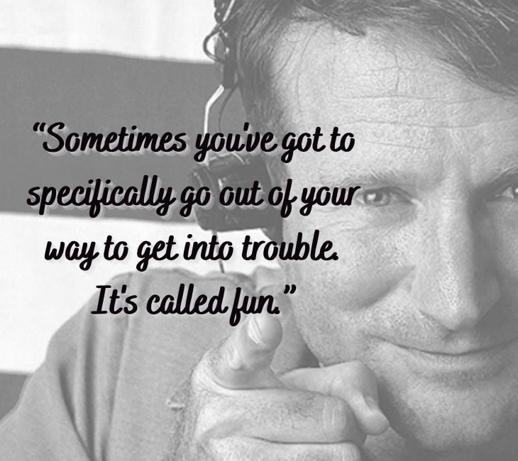"Beautiful, inspiring and funny quotes from comedian and actor Robin Williams, ""Sometimes you got to specifically go out of your way to get into trouble. It's called fun."""