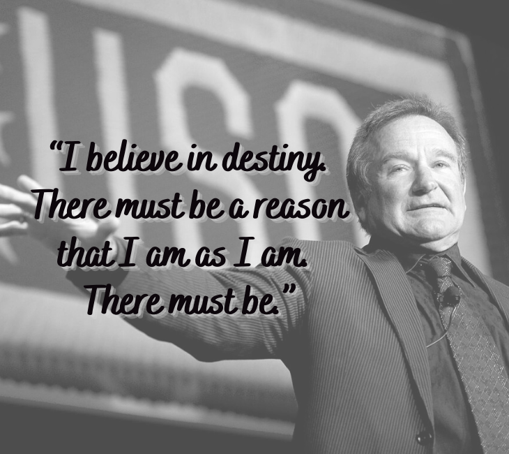 "Beautiful, inspiring and funny quotes from comedian and actor Robin Williams, ""I believe in destiny. There must be a reason that I am as I am. There must be."""