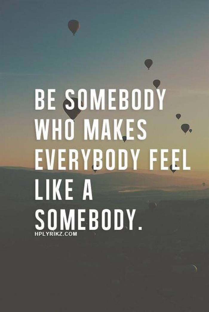 Be somebody who makes everyone feel like a somebody.