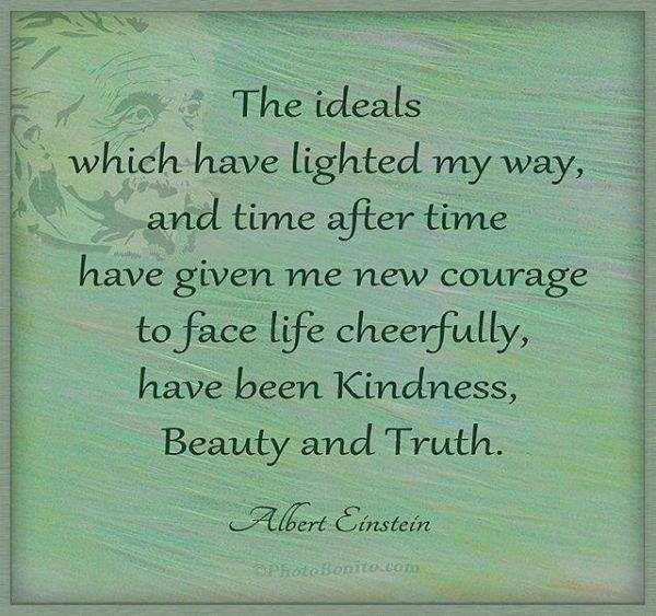 Quotes by Albert Einstein - The ideals which have lighted my way, and time after time have given me new courage to face life cheerfully, have been kindness, beauty and truth.
