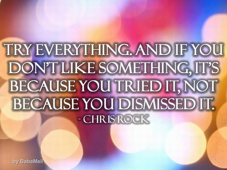 Chris Rock - Try everything, and if you don't like something it's because you tried it not because you dismissed it.