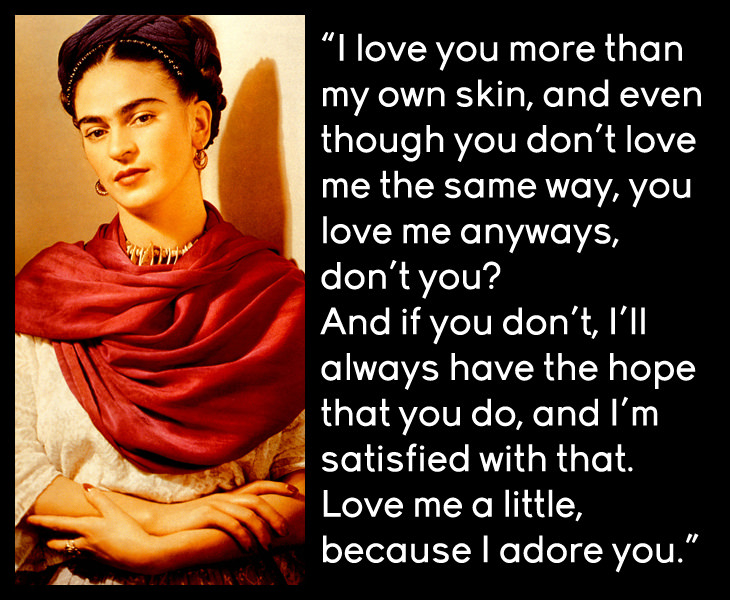 Frida Kahlo - I love you more than my own skin, and even though you don't love me the same way, you love me anyways, don't you?