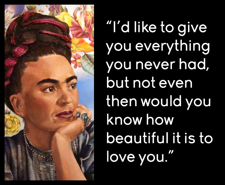 Frida Kahlo - I'd like to give you everything you never had, but not even then would you know how beautiful it is to love you.