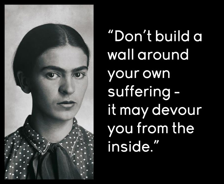 Frida Kahlo - Don't build a wall around your own suffering - it may devour you from the inside.