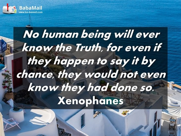 Xenophanes - No human being will ever know the truth, for even if they happen to say it by chance, they would not even know they had done so.