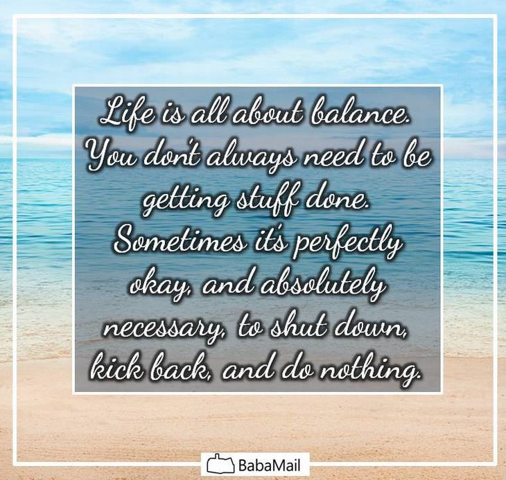 Life is all about balance. You don't always need to be getting stuff done. Sometimes it's perfectly okay, and absolutely necessary, to shut down, kick back, and do nothing.