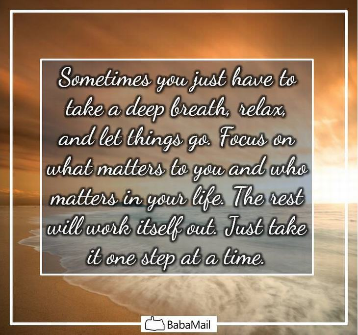 Sometimes you just have to take a deep breath, relax, and let things go. Focus on what matters to you and who matters in your life. The rest will work itself out. Just take it one step at a time.