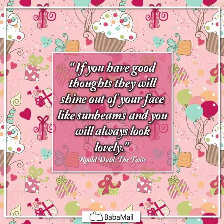 If you have good thoughts, they will shine out of your face like sunbeams and you will always look lovely - Roald Dahl