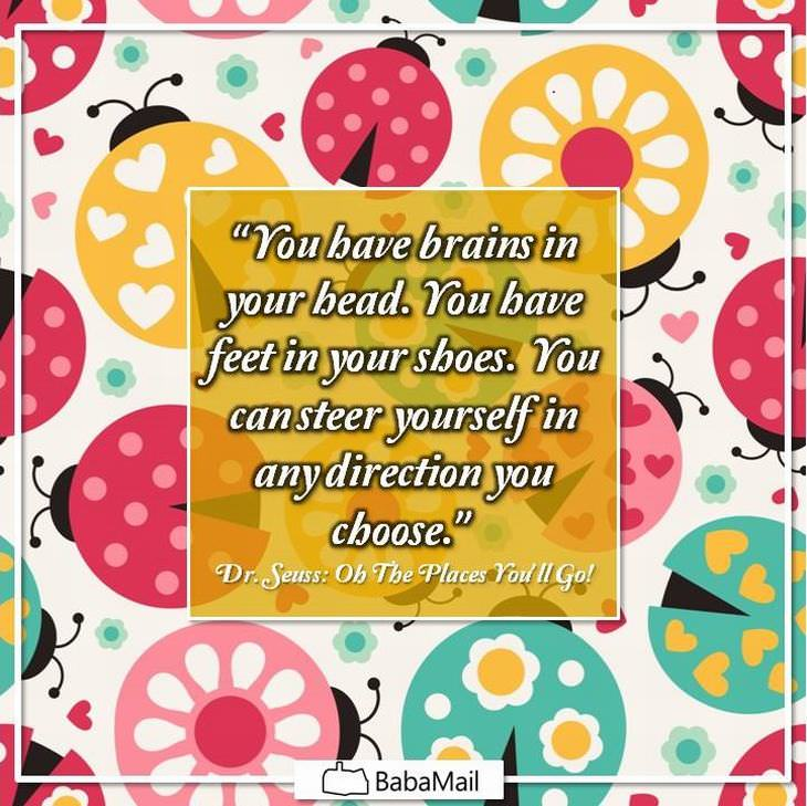 """""""You have brains in your head you have feet in your shoes. You can steer yourself any direction you choose."""" ― Dr. Seuss, Oh, The Places You'll Go!"""