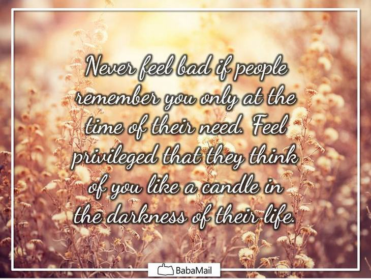 Never feel bad if people remember you only at the time of their need. Feel privileged that they think of you like a candle in the darkness of their life.