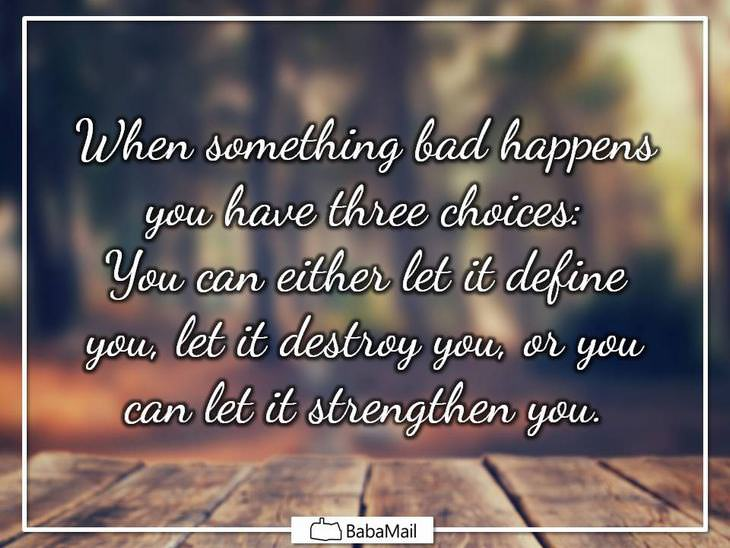 When something bad happens you have 3 choices: You can either let it define you, let it destroy you, or you can let it strengthen you.
