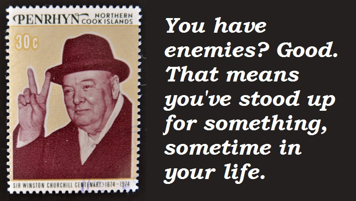 Winston Churchill - You have enemies? Good. That means you've stood up for something, sometime in your life.
