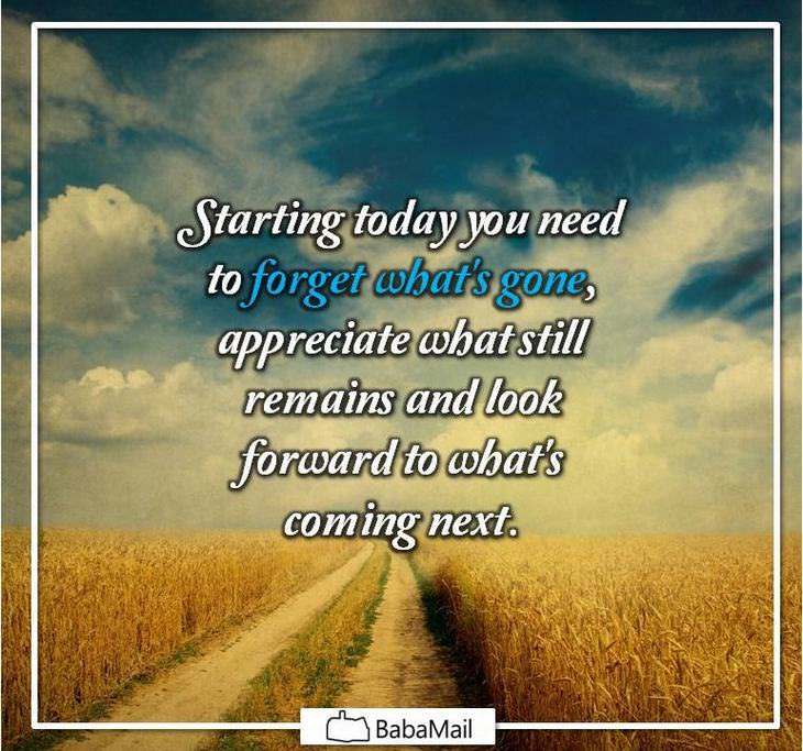 Starting today you need to forget what's gone, appreciate what still remains and look forward to what's coming next.