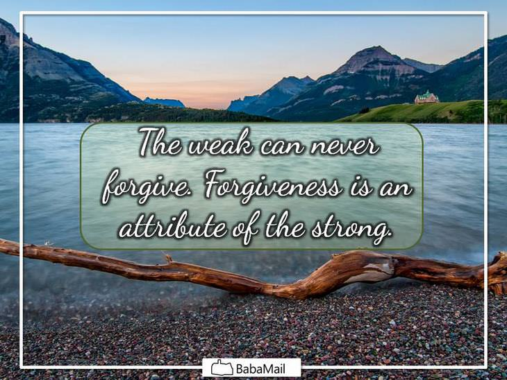 Mahatma Gandhi - The weak can never forgive. Forgiveness is an attribute of the strong.