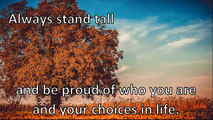 Always stand tall and be proud of who you are and your choices in life.