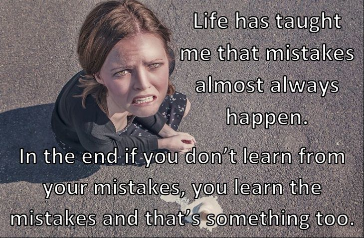 Life has taught me that mistakes happen and they happen almost always and that in the end if you don't learn from your mistakes, you learn the mistakes and that's something too.