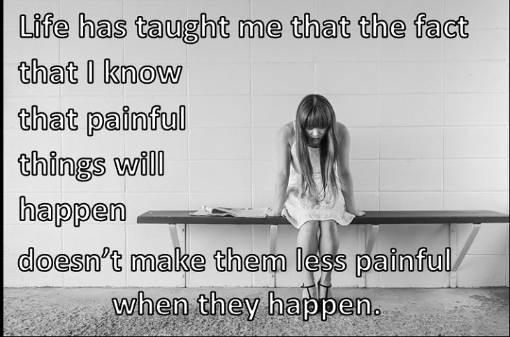 Life has taught me that the fact that I know that painful things will happen doesn't make them less painful when they happen.