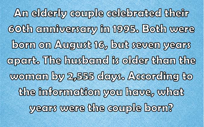 An elderly couple celebrated their 60th anniversary in 1995. Both were born on August 16, but seven years apart. The husband is older than the woman by 2,555 days. According to the information you have, what years were the couple born?