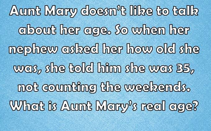 Aunt Mary doesn't like to talk about her age. So when her nephew asked her how old she was, she told him she was 35, not counting the weekends. What is Aunt Mary's real age?