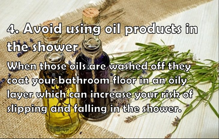 4. Avoid using oil products in the shower When those oils are washed off they coat your bathroom floor in an oily layer which can increase your risk of slipping and falling in the shower.