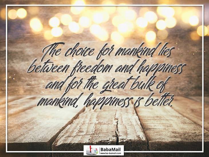 The choice for mankind lies between freedom and happiness and for the great bulk of mankind, happiness is better.