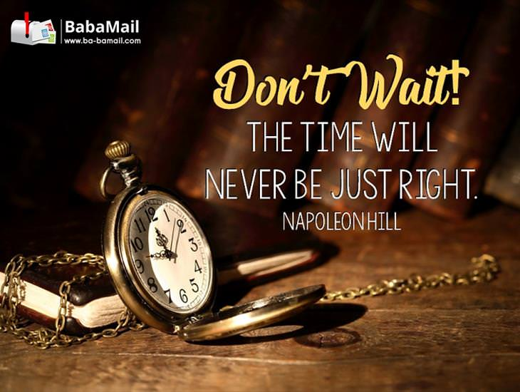The Time Will Never Be Just Right! Inspiring!