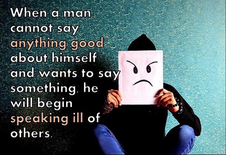 When a man cannot say anything good about himself and wants to say something, he will begin speaking ill of others.