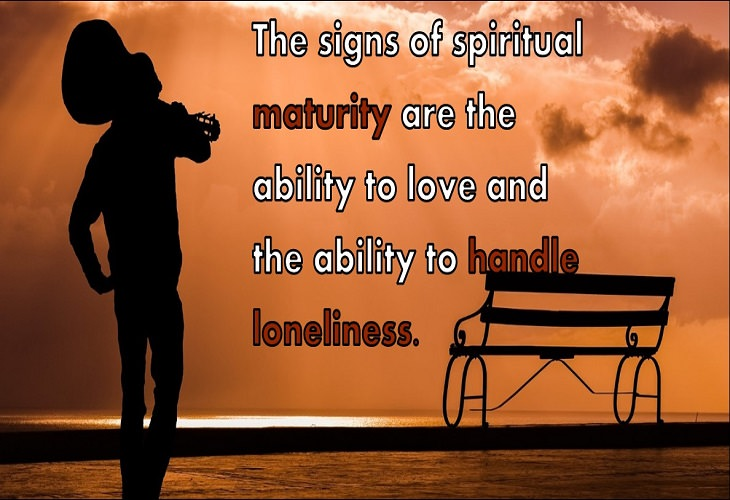 The signs of spiritual maturity are the ability to love and the ability to handle loneliness.