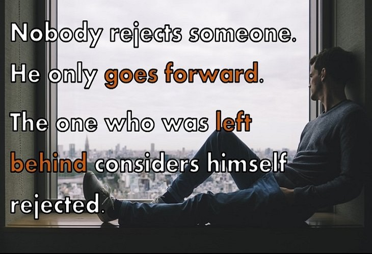 Nobody rejects someone. He only goes forward. The one who was left behind considers himself rejected.