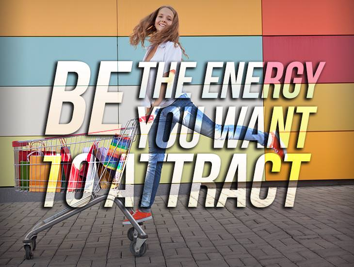 Always Be The Energy You Want To Attract!