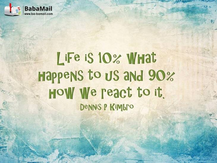 Life is 90% How You React to It! Inspiring!
