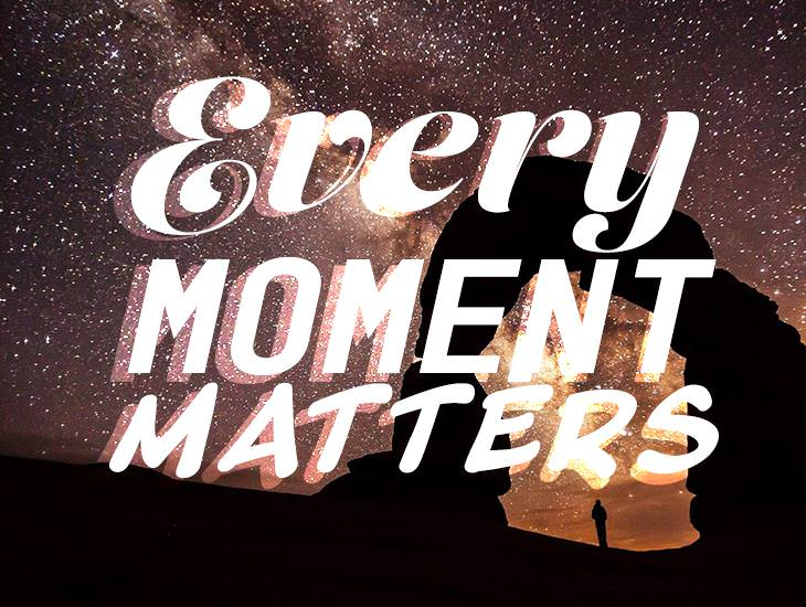 Every Moment You Have In Life Matters