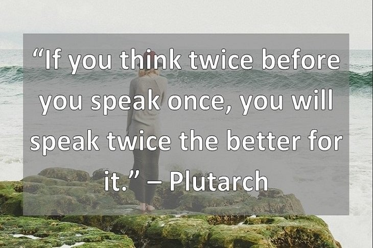 """If you think twice before you speak once, you will speak twice the better for it."" – Plutarch"
