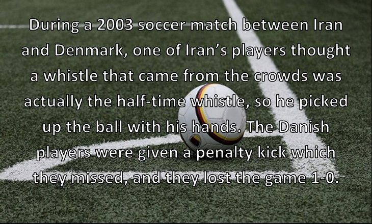 During a 2003 soccer match between Iran and Denmark, one of Iran's players thought a whistle that came from the crowds was actually the half-time whistle, so he picked up the ball with his hands. The Danish players were given a penalty kick which they missed, and they lost the game 1-0.