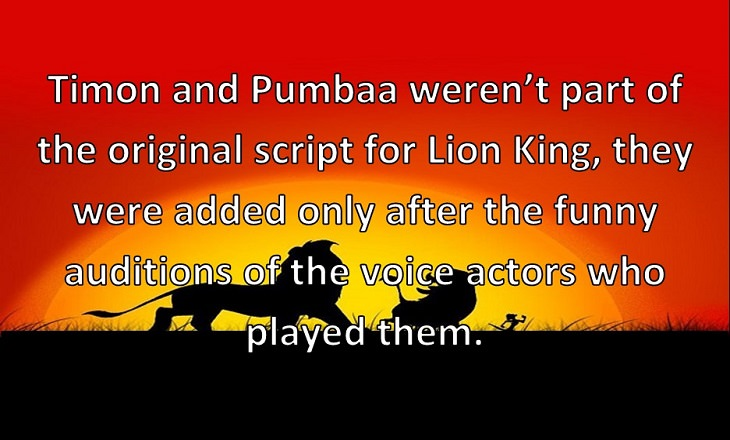Timon and Pumbaa weren't part of the original script for Lion King, they were added only after the funny auditions of the voice actors who played them.